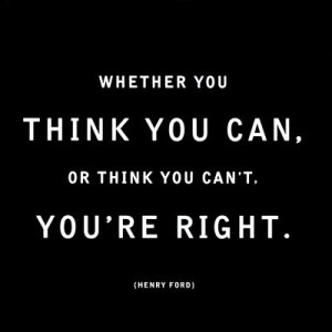 Whether you think you can, or think you can't, you're right.